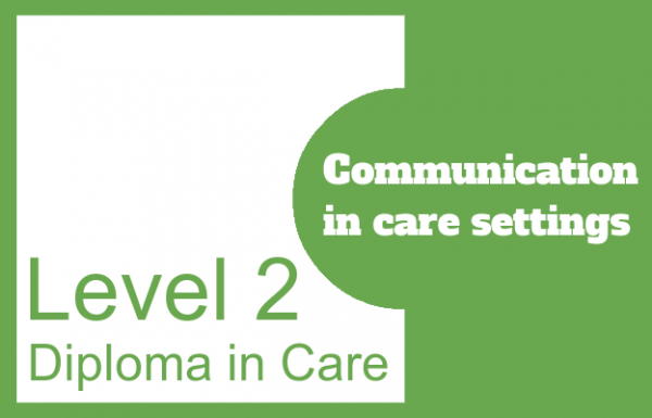 Communication in care settings - Level 2 Diploma in Care