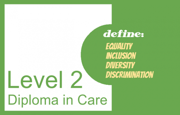 Define equality, inclusion, diversity, discrimination - Level 2 Diploma in Care