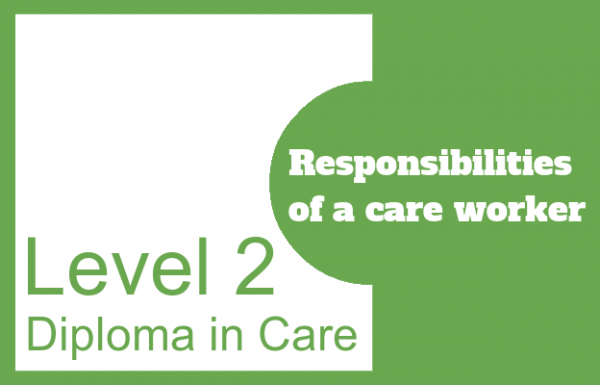 Responsibilities of a care worker - Level 2 Diploma in Care