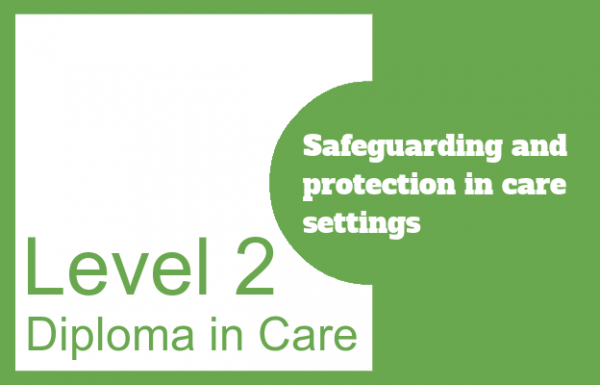 Safeguarding and protection in care settings - Level 2 Diploma in Care