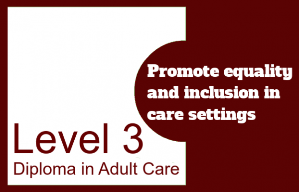 Promote equality and inclusion in care settings - Level 3 Diploma in Adult Care