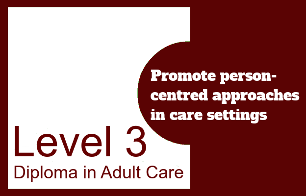 Promote person-centred approaches in care settings - Level 3 Diploma in Adult Care