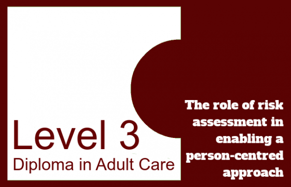 The role of risk assessment in enabling a person-centred approach - Level 3 Diploma in Adult Care