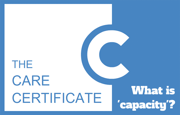 What is 'capacity'? - The Care Certificate