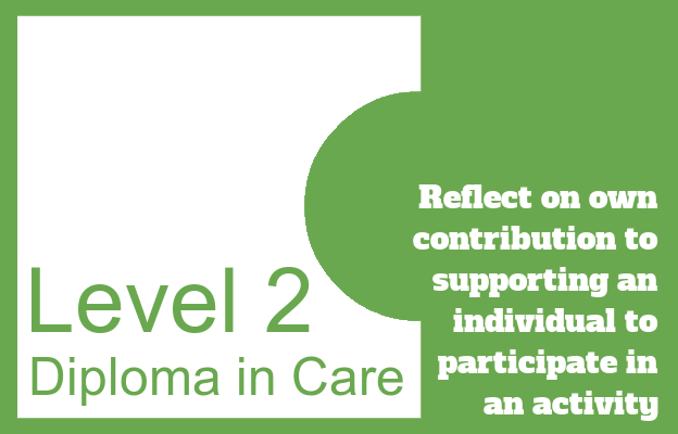 Reflect on own contribution to supporting an individual to participate in an activity - Level 2 Diploma in Care