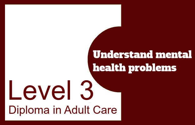 Understand mental health problems - Level 3 Diploma in Adult Care