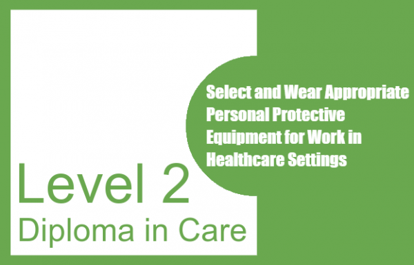 Select and Wear Appropriate Personal Protective Equipment for Work in Healthcare Settings - Level 2 Diploma in Care
