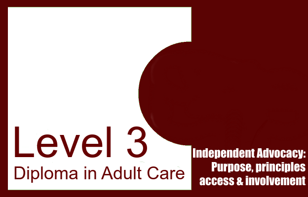 Independent Advocacy: Purpose, principles, access and involvement - Level 3 Diploma in Adult Care