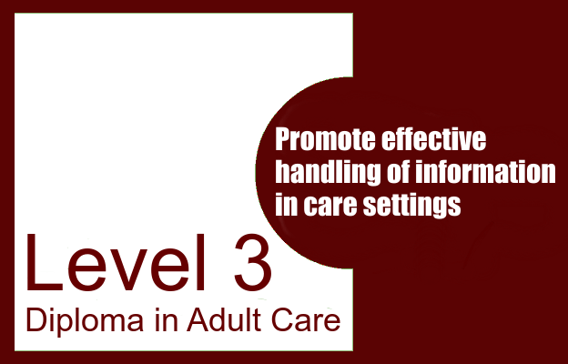 Promote effective handling of information in care settings Level 3 Diploma in Adult Care