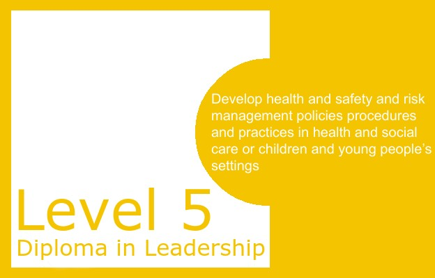 Develop health and safety and risk management policies procedures and practices in health and social care or children and young people's settings - Level 5 Diploma
