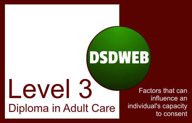 Factors that can influence an individual's capacity to consent - Level 3 Diploma in Adult Care - DSDWEB.