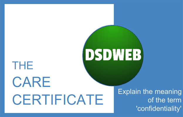 Explain the meaning of the term 'confidentiality' - Care Certificate - DSDWEB.