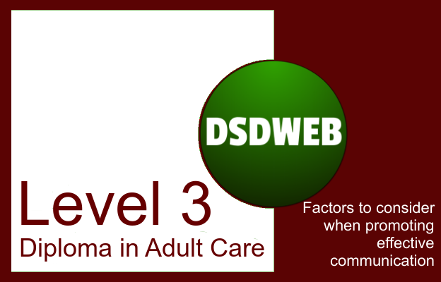 Factors to consider when promoting effective communication - Level 3 Diploma in Adult Care - DSDWEB.
