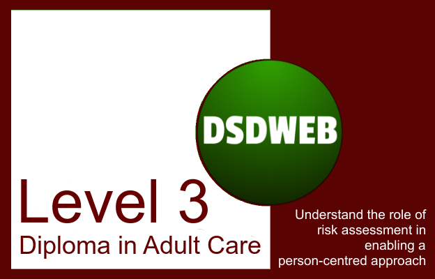 Understand the role of risk assessment in enabling a person-centred approach - Level 3 Diploma in Adult Care - DSDWEB.