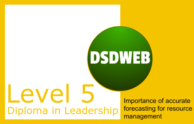Importance of accurate forecasting for resource management - Level 5 DIploma in Leadership & Management - DSDWEB.