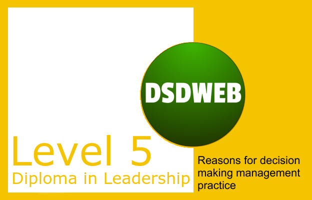 Reasons for decision making management practice - Level 5 Diploma in Leadership & Management for Health & Social Care - DSDWEB.