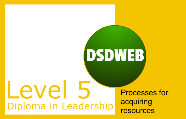 1.7 Processes for acquiring resources - Level 5 Diploma in Leadership & Management - DSDWEB.