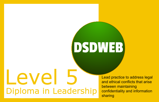 3.2 Lead practice to address legal and ethical conflicts that arise between maintaining confidentiality and information sharing - Level 5 DIploma in Leadership and Management for Adult Care - DSDWEB.