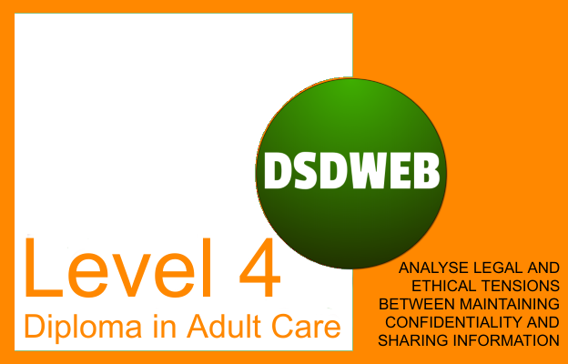 Analyse legal and ethical tensions between maintaining confidentiality and sharing information - Level 4 Diploma in Adult Care - DSDWEB.
