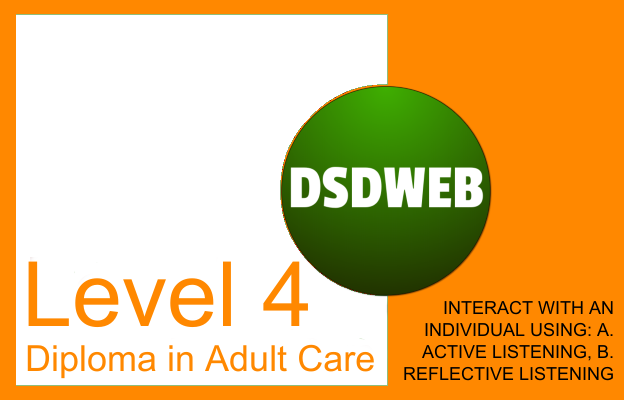 Interact with an individual using: a. active listening, b. reflective listening - Level 4 Diploma in Care - DSDWEB.